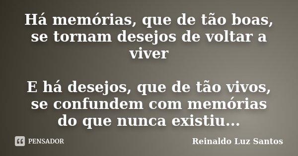 Há memórias, que de tão boas, se tornam desejos de voltar a viver E há desejos, que de tão vivos, se confundem com memórias do que nunca existiu...... Frase de Reinaldo Luz Santos.