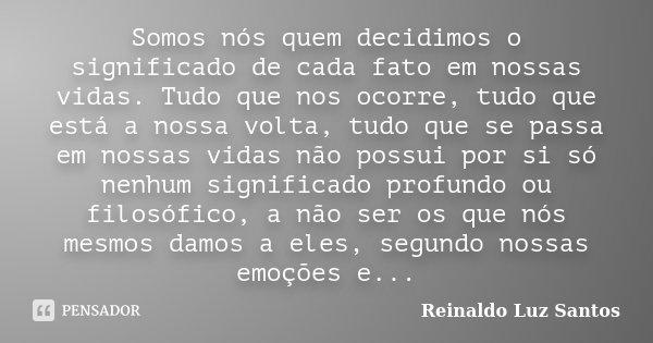 Somos nós quem decidimos o significado de cada fato em nossas vidas. Tudo que nos ocorre, tudo que está a nossa volta, tudo que se passa em nossas vidas não pos... Frase de Reinaldo Luz Santos.