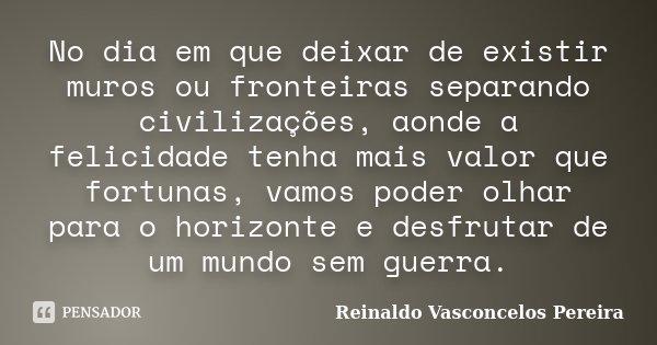 No dia em que deixar de existir muros ou fronteiras separando civilizações, aonde a felicidade tenha mais valor que fortunas, vamos poder olhar para o horizonte... Frase de Reinaldo Vasconcelos Pereira.