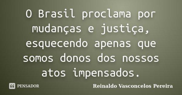 O Brasil proclama por mudanças e justiça, esquecendo apenas que somos donos dos nossos atos impensados.... Frase de Reinaldo Vasconcelos Pereira.