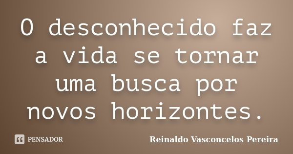 O desconhecido faz a vida se tornar uma busca por novos horizontes.... Frase de Reinaldo Vasconcelos Pereira.