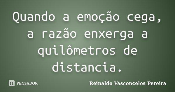 Quando a emoção cega, a razão enxerga a quilômetros de distancia.... Frase de Reinaldo Vasconcelos Pereira.