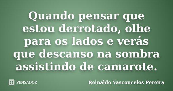 Quando pensar que estou derrotado, olhe para os lados e verás que descanso na sombra assistindo de camarote.... Frase de Reinaldo Vasconcelos Pereira.