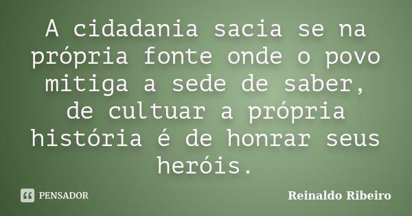 A cidadania sacia se na própria fonte onde o povo mitiga a sede de saber, de cultuar a própria história é de honrar seus heróis.... Frase de Reinaldo Ribeiro.