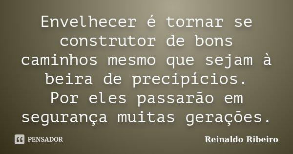 Envelhecer é tornar se construtor de bons caminhos mesmo que sejam à beira de precipícios. Por eles passarão em segurança muitas gerações.... Frase de Reinaldo Ribeiro.