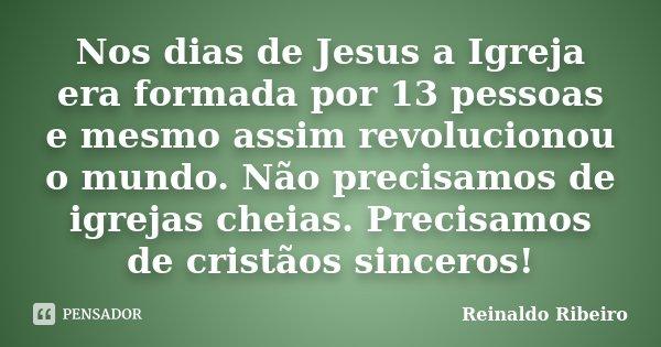 Nos dias de Jesus a Igreja era formada por 13 pessoas e mesmo assim revolucionou o mundo. Não precisamos de igrejas cheias. Precisamos de cristãos sinceros!... Frase de Reinaldo Ribeiro.