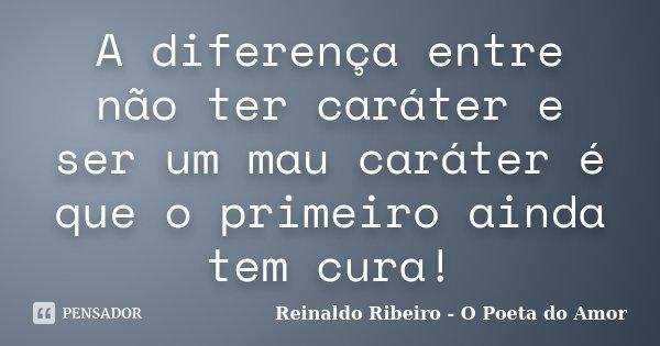 A diferença entre não ter caráter e ser um mau caráter é que o primeiro ainda tem cura!... Frase de Reinaldo Ribeiro - O poeta do Amor.