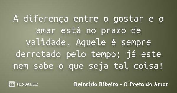 A diferença entre o gostar e o amar está no prazo de validade. Aquele é sempre derrotado pelo tempo; já este nem sabe o que seja tal coisa!... Frase de Reinaldo Ribeiro - O Poeta do Amor.