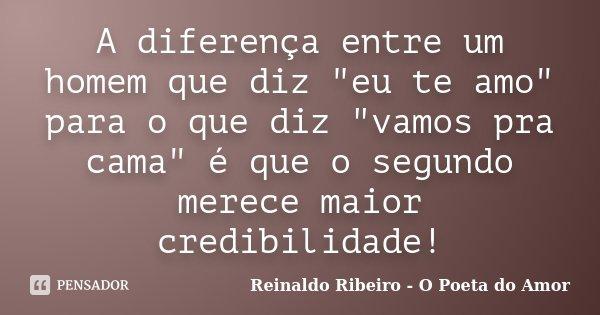 """A diferença entre um homem que diz """"eu te amo"""" para o que diz """"vamos pra cama"""" é que o segundo merece maior credibilidade!... Frase de Reinaldo Ribeiro - O Poeta do Amor."""