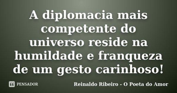 A diplomacia mais competente do universo reside na humildade e franqueza de um gesto carinhoso!... Frase de Reinaldo Ribeiro - O poeta do Amor.