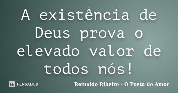 A existência de Deus prova o elevado valor de todos nós!... Frase de Reinaldo Ribeiro - O Poeta do Amor.