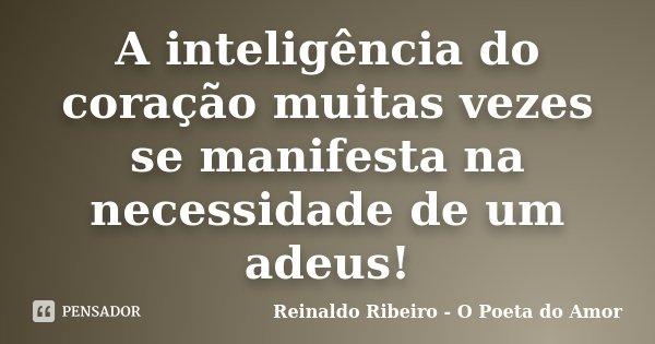 A inteligência do coração muitas vezes se manifesta na necessidade de um adeus!... Frase de Reinaldo Ribeiro - O Poeta do Amor.