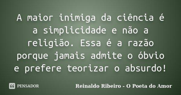 A maior inimiga da ciência é a simplicidade e não a religião. Essa é a razão porque jamais admite o óbvio e prefere teorizar o absurdo!... Frase de Reinaldo Ribeiro - O poeta do Amor.