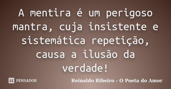A mentira é um perigoso mantra, cuja insistente e sistemática repetição, causa a ilusão da verdade!... Frase de Reinaldo Ribeiro - O Poeta do Amor.