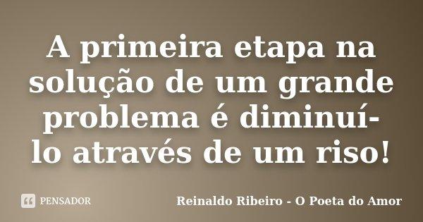 A primeira etapa na solução de um grande problema é diminuí-lo através de um riso!... Frase de Reinaldo Ribeiro - O Poeta do Amor.