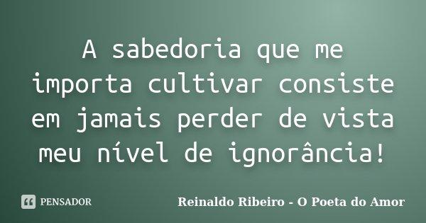 A sabedoria que me importa cultivar consiste em jamais perder de vista meu nível de ignorância!... Frase de Reinaldo Ribeiro - O poeta do Amor.