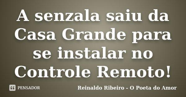 A senzala saiu da Casa Grande para se instalar no Controle Remoto!... Frase de Reinaldo Ribeiro - O Poeta do Amor.