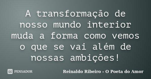 A transformação de nosso mundo interior muda a forma como vemos o que se vai além de nossas ambições!... Frase de Reinaldo Ribeiro - O poeta do Amor.