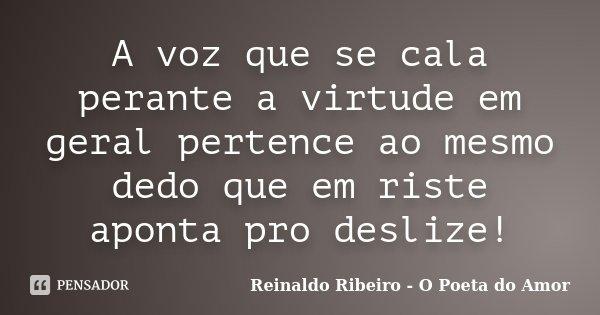 A voz que se cala perante a virtude em geral pertence ao mesmo dedo que em riste aponta pro deslize!... Frase de Reinaldo Ribeiro - O Poeta do Amor.
