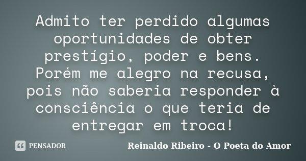 Admito ter perdido algumas oportunidades de obter prestígio, poder e bens. Porém me alegro na recusa, pois não saberia responder à consciência o que teria de en... Frase de Reinaldo Ribeiro - O Poeta do Amor.