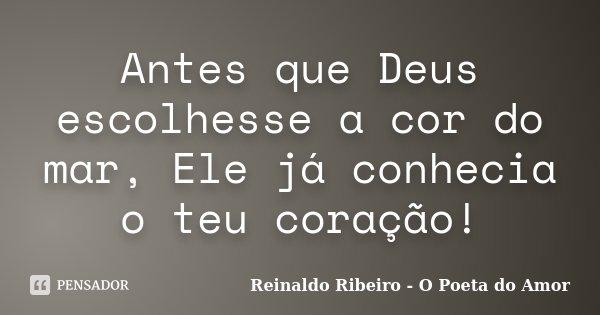 Antes que Deus escolhesse a cor do mar, Ele já conhecia o teu coração!... Frase de Reinaldo Ribeiro - O poeta do Amor.