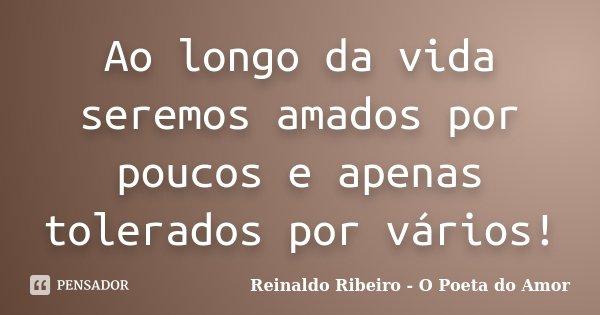 Ao longo da vida seremos amados por poucos e apenas tolerados por vários!... Frase de Reinaldo Ribeiro - O poeta do Amor.