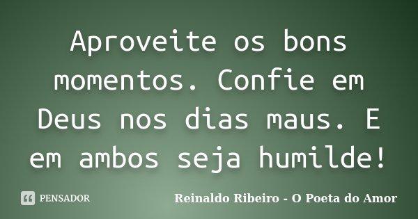 Aproveite os bons momentos. Confie em Deus nos dias maus. E em ambos seja humilde!... Frase de Reinaldo Ribeiro - O poeta do Amor.