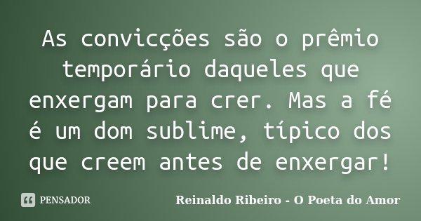 As convicções são o prêmio temporário daqueles que enxergam para crer. Mas a fé é um dom sublime, típico dos que creem antes de enxergar!... Frase de Reinaldo Ribeiro - O poeta do Amor.