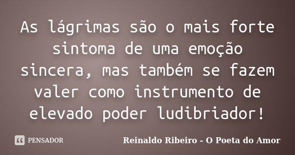 As lágrimas são o mais forte sintoma de uma emoção sincera, mas também se fazem valer como instrumento de elevado poder ludibriador!... Frase de Reinaldo Ribeiro - O Poeta do Amor.