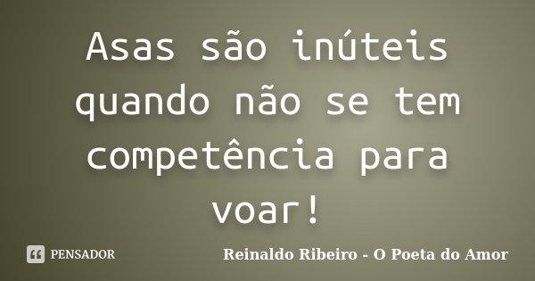 Asas são inúteis quando não se tem competência para voar!... Frase de Reinaldo Ribeiro - O poeta do Amor.