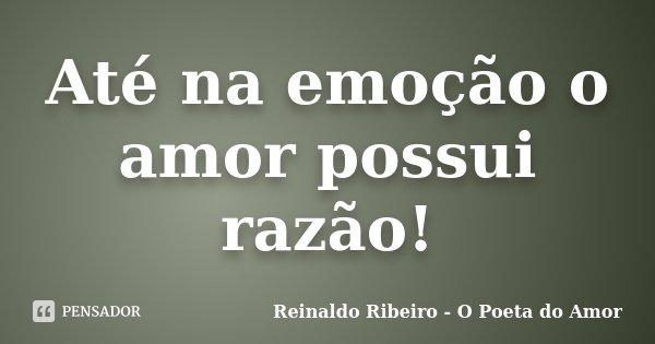 Até na emoção o amor possui razão!... Frase de Reinaldo Ribeiro - O Poeta do Amor.