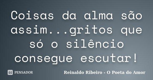Coisas da alma são assim...gritos que só o silêncio consegue escutar!... Frase de Reinaldo Ribeiro - O poeta do Amor.