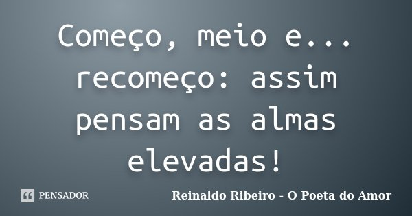 Começo, meio e...recomeço: assim pensam as almas elevadas!... Frase de Reinaldo Ribeiro - O Poeta do Amor.