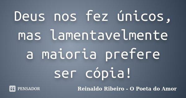 Deus nos fez únicos, mas lamentavelmente a maioria prefere ser cópia!... Frase de Reinaldo Ribeiro - O poeta do Amor.