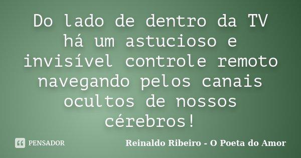Do lado de dentro da TV há um astucioso e invisível controle remoto navegando pelos canais ocultos de nossos cérebros!... Frase de Reinaldo Ribeiro - O Poeta do Amor.