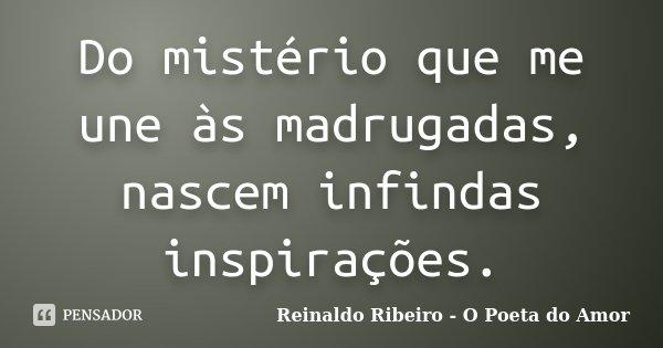 Do mistério que me une às madrugadas, nascem infindas inspirações.... Frase de Reinaldo Ribeiro - O Poeta do Amor.