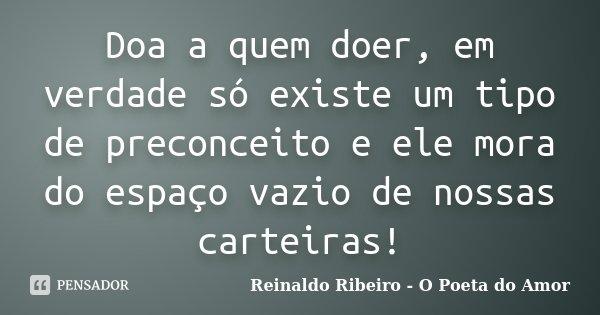 Doa a quem doer, em verdade só existe um tipo de preconceito e ele mora do espaço vazio de nossas carteiras!... Frase de Reinaldo Ribeiro - O poeta do Amor.