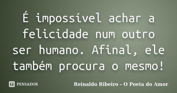 É impossível achar a felicidade num outro ser humano. Afinal, ele também procura o mesmo!... Frase de Reinaldo Ribeiro - O Poeta do Amor.