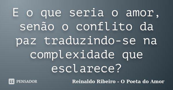 E o que seria o amor, senão o conflito da paz traduzindo-se na complexidade que esclarece?... Frase de Reinaldo Ribeiro - O Poeta do Amor.