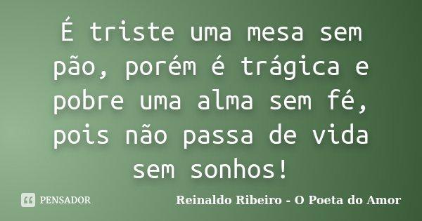 É triste uma mesa sem pão, porém é trágica e pobre uma alma sem fé, pois não passa de vida sem sonhos!... Frase de Reinaldo Ribeiro - O poeta do Amor.