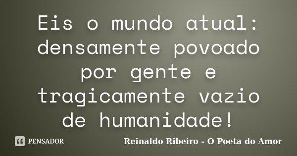 Eis o mundo atual: densamente povoado por gente e tragicamente vazio de humanidade!... Frase de Reinaldo Ribeiro - O Poeta do Amor.