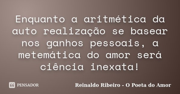 Enquanto a aritmética da auto realização se basear nos ganhos pessoais, a metemática do amor será ciência inexata!... Frase de Reinaldo Ribeiro - O poeta do Amor.