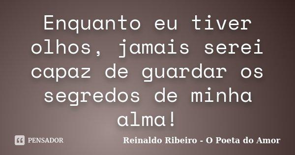 Enquanto eu tiver olhos, jamais serei capaz de guardar os segredos de minha alma!... Frase de Reinaldo Ribeiro - O Poeta do Amor.