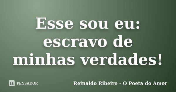 Esse sou eu: escravo de minhas verdades!... Frase de Reinaldo Ribeiro - O Poeta do Amor.