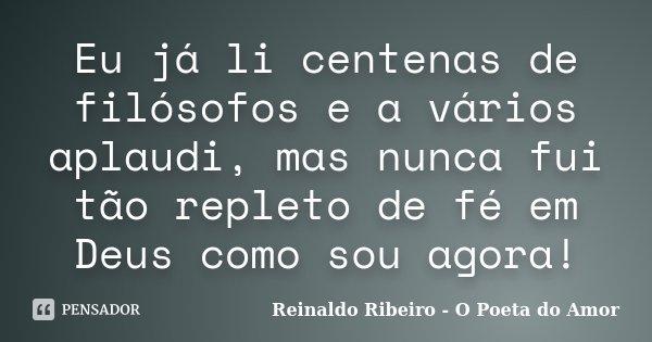 Eu já li centenas de filósofos e a vários aplaudi, mas nunca fui tão repleto de fé em Deus como sou agora!... Frase de Reinaldo Ribeiro - O Poeta do Amor.
