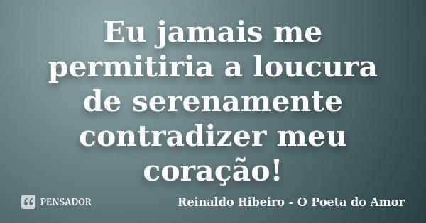 Eu jamais me permitiria a loucura de serenamente contradizer meu coração!... Frase de Reinaldo Ribeiro - O Poeta do Amor.