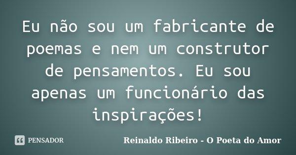 Eu não sou um fabricante de poemas e nem um construtor de pensamentos. Eu sou apenas um funcionário das inspirações!... Frase de Reinaldo Ribeiro - O Poeta do Amor.
