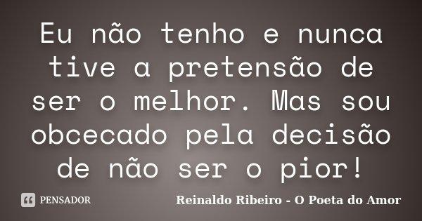 Eu não tenho e nunca tive a pretensão de ser o melhor. Mas sou obcecado pela decisão de não ser o pior!... Frase de Reinaldo Ribeiro - O Poeta do Amor.