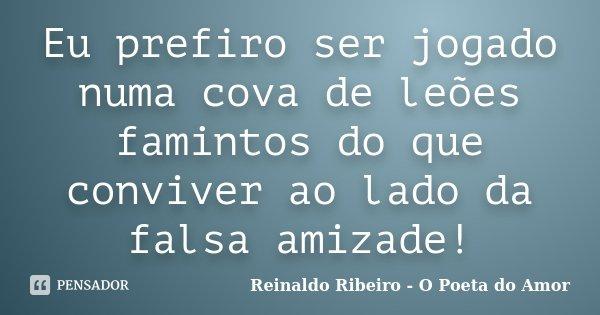 Eu prefiro ser jogado numa cova de leões famintos do que conviver ao lado da falsa amizade!... Frase de Reinaldo Ribeiro - O Poeta do Amor.