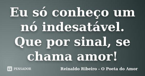 Eu só conheço um nó indesatável. Que por sinal, se chama amor!... Frase de Reinaldo Ribeiro - O poeta do Amor.
